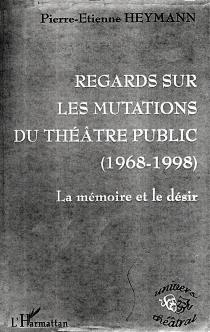 Regards sur les mutations du théâtre public (1968-1998) : la mémoire du désir - Pierre-ÉtienneHeymann