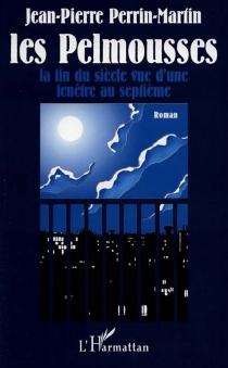 Les Pelmousses : la fin du siècle vue d'une fenêtre au septième - Jean-PierrePerrin-Martin