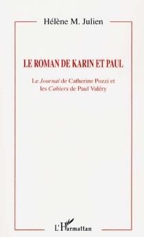 Le roman de Karin et Paul : le Journal de Catherine Pozzi et les Cahiers de Paul Valéry - Hélène M.Julien