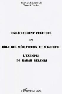 Enracinement culturel et rôle des médiateurs au Maghreb : l'exemple de Rabah Belamri : actes du colloque du 29 février 1996, Maison des sciences de l'homme -