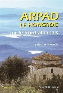 Arpad le Hongrois sur le front albanais - Marcel BoldizsarMarton