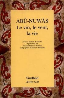 Le vin, le vent, la vie - Abû Nuwâs