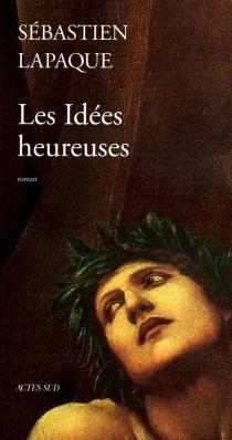 Les idées heureuses - SébastienLapaque