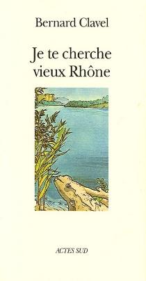 Je te cherche, vieux Rhône ou Les métamorphoses d'un dieu - BernardClavel
