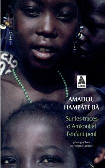 Sur les traces d'Amkoullel, l'enfant peul - Amadou HampâtéBâ