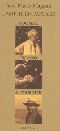 L'amitié en partage : Cocteau, Picasso et Tournier - Jean-MarieMagnan