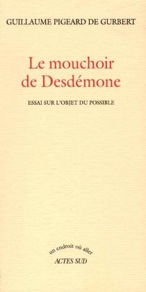 Le mouchoir de Desdémone : essai sur l'objet du possible - GuillaumePigeard de Gurbert