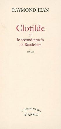 Clotilde ou Le second procès de Baudelaire - RaymondJean