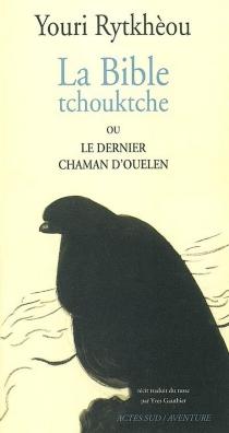 La bible tchouktche ou Le dernier chaman d'Ouelen - Iouri SergeevitchRythkèou