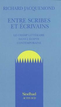 Entre scribes et écrivains : le champ littéraire dans l'Egypte contemporaine - RichardJacquemond