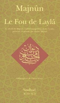 Le fou de Laylâ : le diwan de Majnûn - Majnûn Laylâ