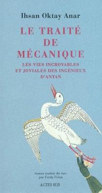 Le traité de mécanique : les vies incroyables et joviales des ingénieux d'antan - Ihsan OktayAnar