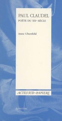 Paul Claudel, poète du XXe siècle - AnneUbersfeld