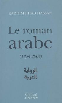 Le roman arabe (1834-2004) : bilan critique - KadhimJihad Hassan