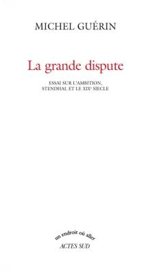 La grande dispute : essai sur l'ambition, Stendhal et le XIXe siècle - MichelGuérin