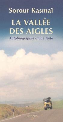 La vallée des aigles : autobiographie d'une fuite : récit - SorourKasmaï