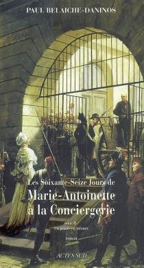 Les soixante-seize jours de Marie-Antoinette à la Conciergerie - PaulBelaiche-Daninos