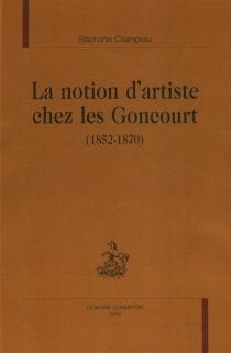 La notion d'artiste chez les Goncourt (1852-1870) - StéphanieAdjalian-Champeau