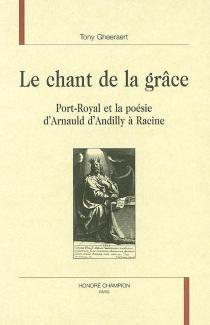 Le chant de la grâce : Port-Royal et la poésie d'Arnauld d'Andilly à Racine - TonyGheeraert