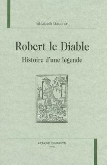 Robert le Diable : histoire d'une légende - ÉlisabethGaucher