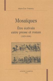 Mosaïques : être écrivain entre presse et roman (1829-1836) - Marie-EveThérenty