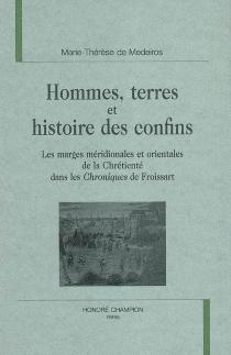 Hommes, terres et histoire des confins : les marges méridionales et orientales de la chrétienté dans les Chroniques de Froissart - Marie-Thérèse deMedeiros