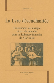 La lyre désenchantée : l'instrument de musique et la voix humaine dans la littérature française du XIXe siècle - LaurenceTibi