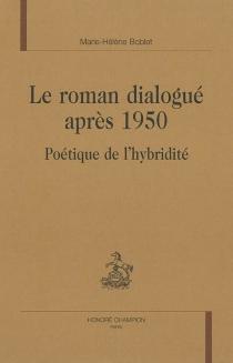 Le roman dialogué après 1950 : poétique de l'hybridité - Marie-HélèneBoblet