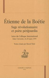 Etienne de La Boétie, sage révolutionnaire et poète périgourdin : actes du colloque international, Duke university, 26-28 mars 1999 -