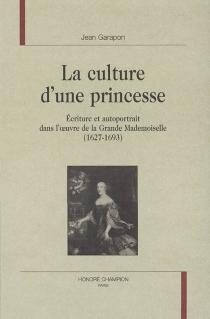 La culture d'une princesse : écriture et autoportrait dans l'oeuvre de la Grande Mademoiselle (1627-1693) - JeanGarapon