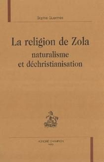 La religion de Zola : naturalisme et déchristianisation - SophieGuermès