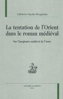 La tentation de l'Orient dans le roman médiéval : sur l'imaginaire médiéval de l'Autre - CatherineGaullier-Bougassas
