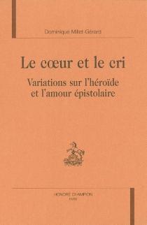 Le coeur et le cri : variations sur l'héroïde et l'amour épistolaire - DominiqueMillet-Gérard