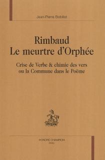Rimbaud, le meurtre d'Orphée : crise de verbe et chimie des vers ou la Commune dans le poëme - Jean-PierreBobillot