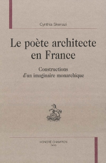 Le poète architecte en France : constructions d'un imaginaire monarchique - Cynthia Skenazi