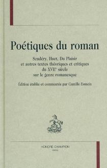 Poétiques du roman : Scudéry, Huet, Du Plaisir et autres textes théoriques et critiques du XVIIe siècle sur le genre romanesque -