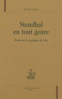 Stendhal en tout genre : essais sur la poétique du Moi - MichelCrouzet