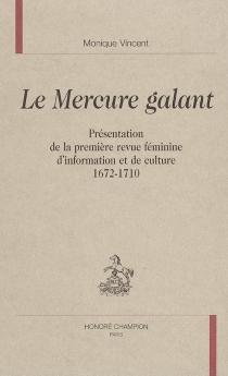 Le Mercure galant : présentation de la première revue féminine d'information et de culture, 1672-1710 - MoniqueVincent