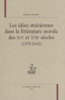 Les idées stoïciennes dans la littérature morale des XVIe et XVIIe siècles (1575-1642) - DeniseCarabin