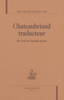 Chateaubriand traducteur : de l'exil au Paradis perdu - Marie-ÉlisabethBougeard-Vetö