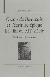 Orson de Beauvais et l'écriture épique à la fin du XIIe siècle : traditions et innovations - Jean-PierreMartin