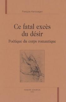 Ce fatal excès du désir : poétique du corps romantique - FrançoisKerlouégan