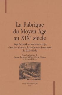 La fabrique du Moyen Age au XIXe siècle : représentations du Moyen Age dans la culture et la littérature françaises du XIXe siècle -