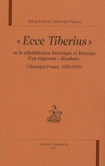 Ecce Tiberius ou La réhabilitation historique et littéraire d'un empereur décadent : Allemagne-France 1850-1930 - Marie-France dePalacio