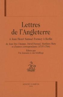 Lettres de l'Angleterre à Jean Henri Samuel Formey à Berlin : de Jean Des Champs, David Durand, Matthieu Maty et d'autres correspondants, 1737-1788 -