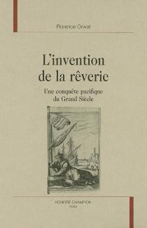 L'invention de la rêverie : une conquête pacifique du Grand Siècle - Florence MichèleOrwat