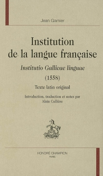 Institution de la langue française : Institutio gallicae linguae (1558) : texte latin original - Jean Garnier