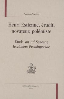Henri Estienne, érudit, novateur, polémiste : étude sur Ad Senecae lectionem Proodopoeiae - DeniseCarabin