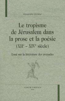 Le tropisme de Jérusalem dans la prose et la poésie (XIIe-XIVe siècles) : essai sur la littérature des croisades - AlexandreWinkler