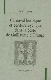 Carnaval héroïque et écriture cyclique dans la geste de Guillaume d'Orange - Philip EdwinBennett